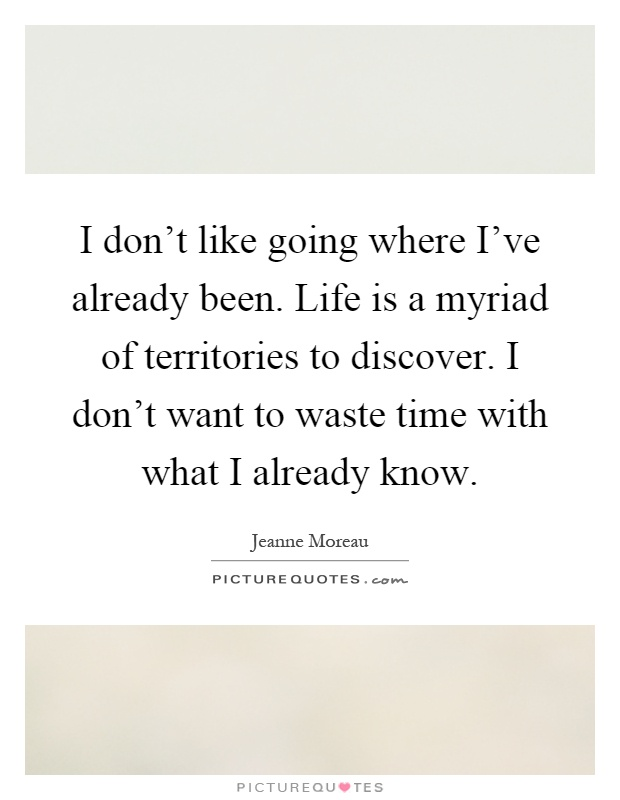 I don't like going where I've already been. Life is a myriad of territories to discover. I don't want to waste time with what I already know Picture Quote #1