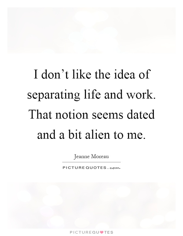 I don't like the idea of separating life and work. That notion seems dated and a bit alien to me Picture Quote #1