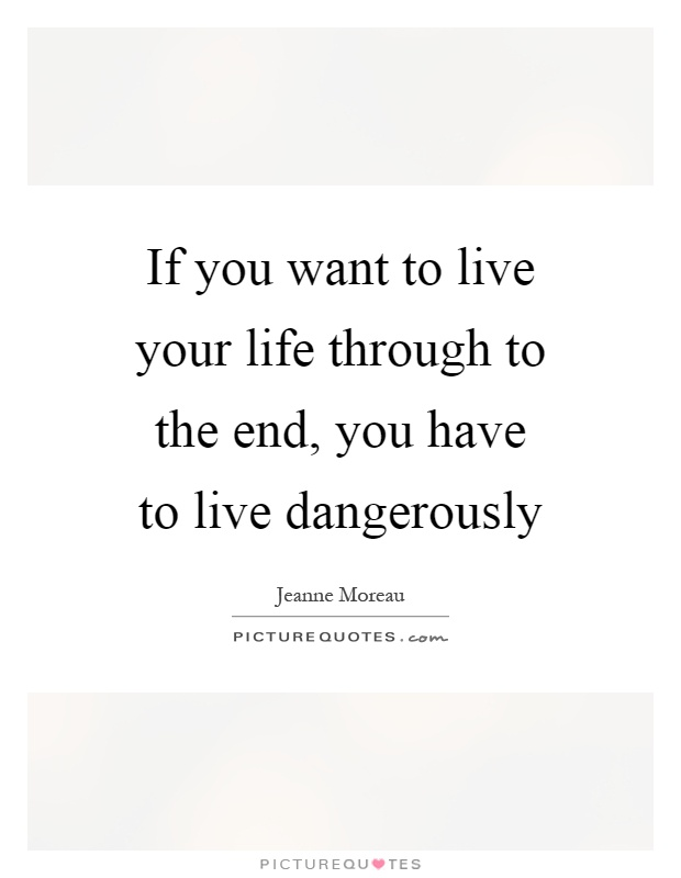 If you want to live your life through to the end, you have to live dangerously Picture Quote #1