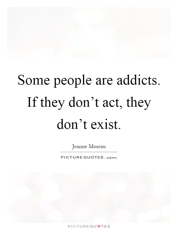Some people are addicts. If they don't act, they don't exist Picture Quote #1