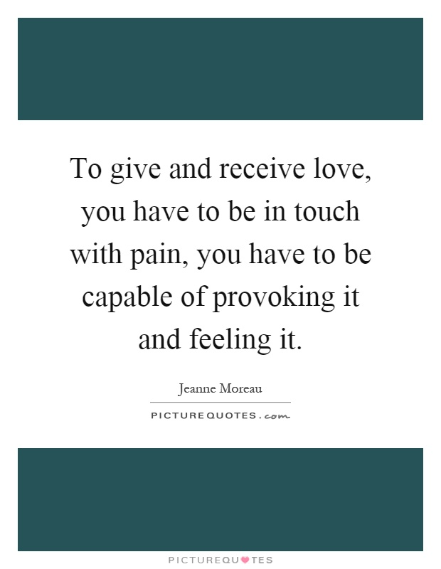 To give and receive love, you have to be in touch with pain, you have to be capable of provoking it and feeling it Picture Quote #1