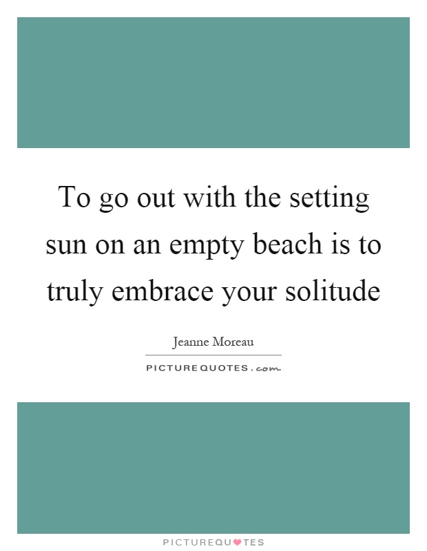 To go out with the setting sun on an empty beach is to truly embrace your solitude Picture Quote #1