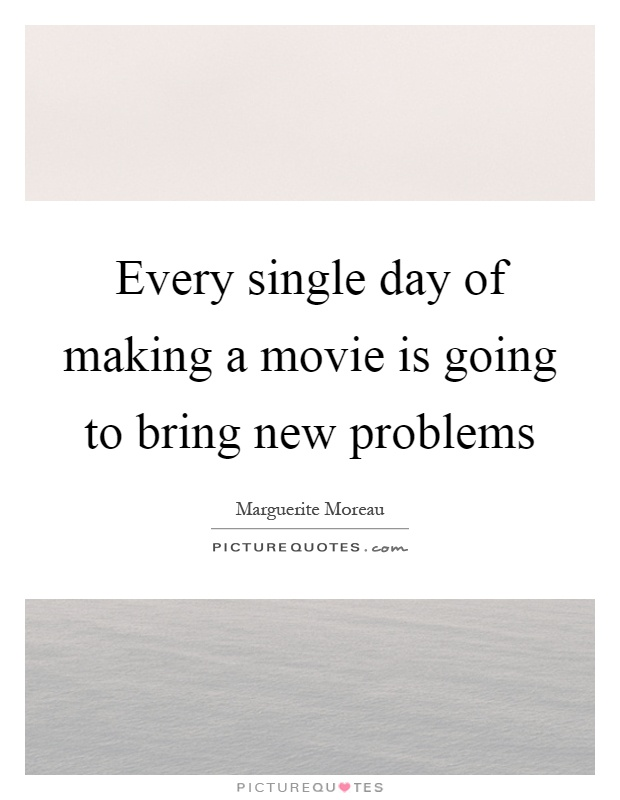 Every single day of making a movie is going to bring new problems Picture Quote #1