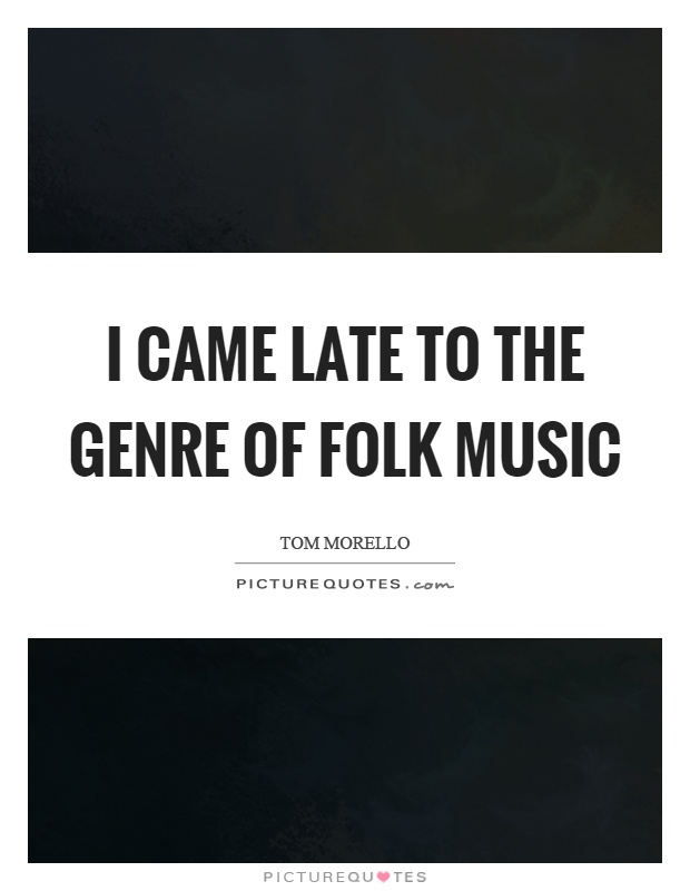 I came late to the genre of folk music Picture Quote #1