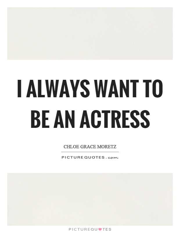 I always want to be an actress Picture Quote #1