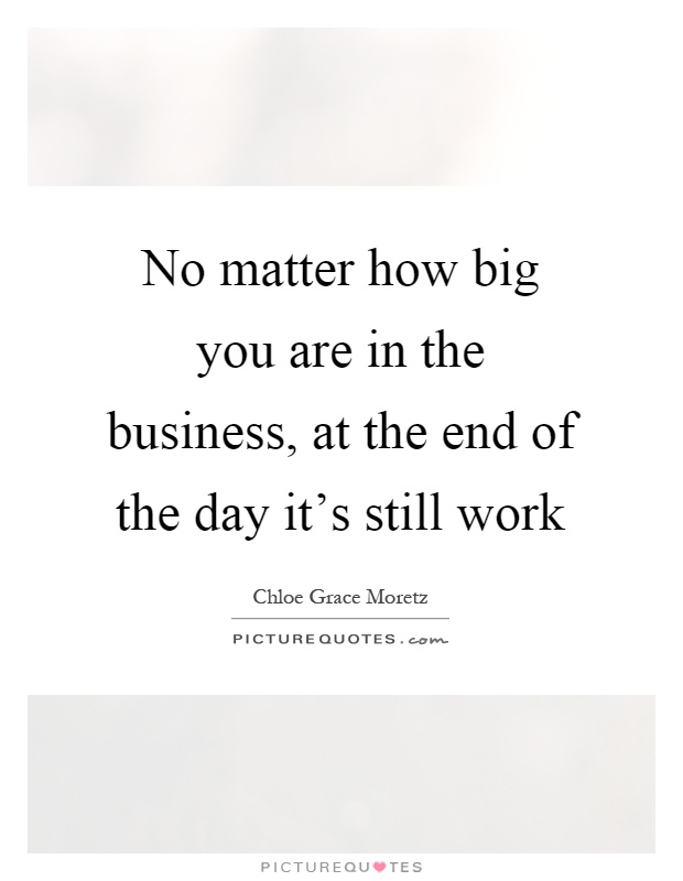 No matter how big you are in the business, at the end of the day it's still work Picture Quote #1