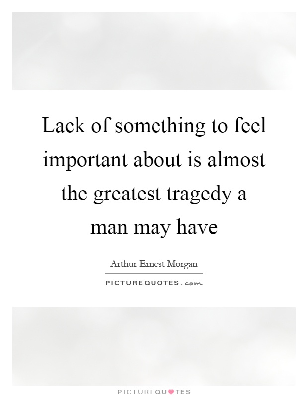 Lack of something to feel important about is almost the greatest tragedy a man may have Picture Quote #1