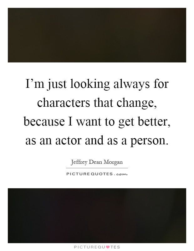 I Changed For The Better Quotes: I'm Just Looking Always For Characters That Change