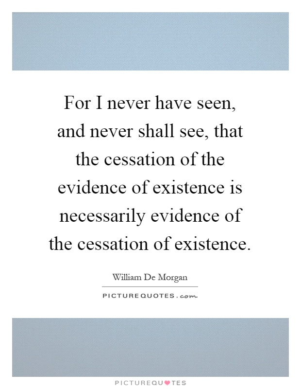 For I never have seen, and never shall see, that the cessation of the evidence of existence is necessarily evidence of the cessation of existence Picture Quote #1