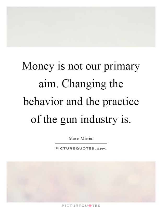 Money is not our primary aim. Changing the behavior and the practice of the gun industry is Picture Quote #1