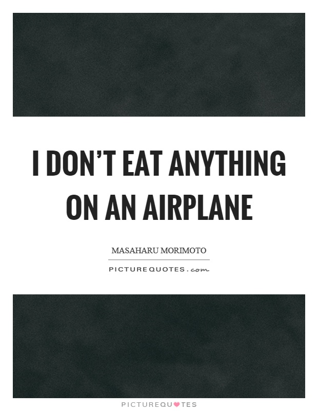I don't eat anything on an airplane Picture Quote #1
