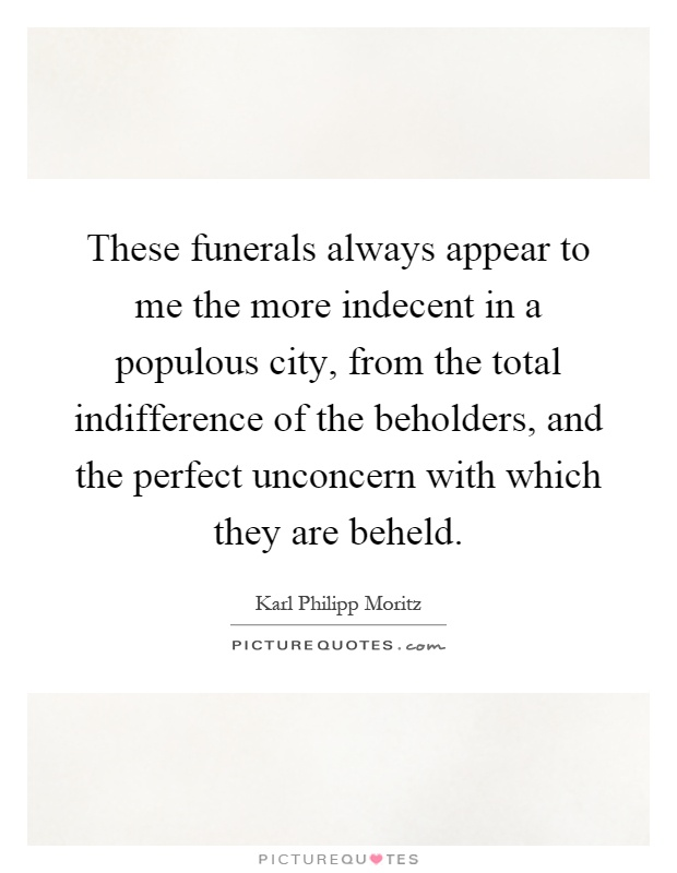 These funerals always appear to me the more indecent in a populous city, from the total indifference of the beholders, and the perfect unconcern with which they are beheld Picture Quote #1