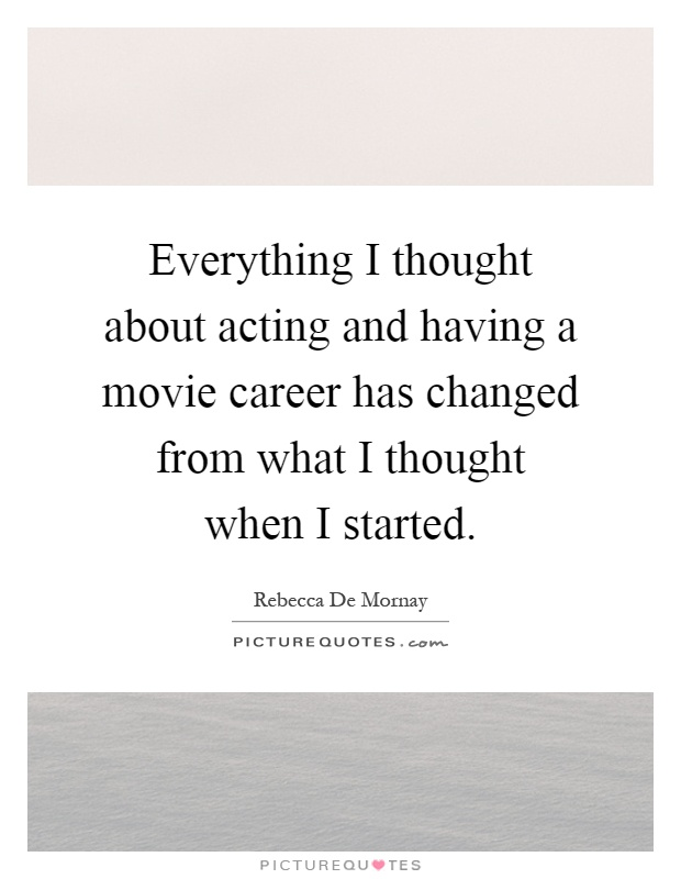 Everything I thought about acting and having a movie career has changed from what I thought when I started Picture Quote #1