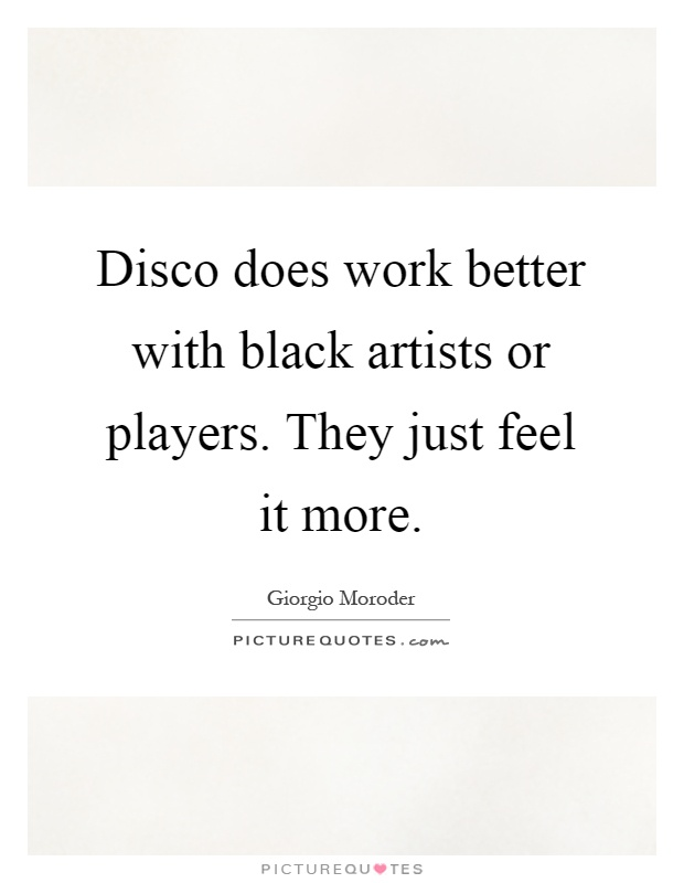 Disco does work better with black artists or players. They just feel it more Picture Quote #1