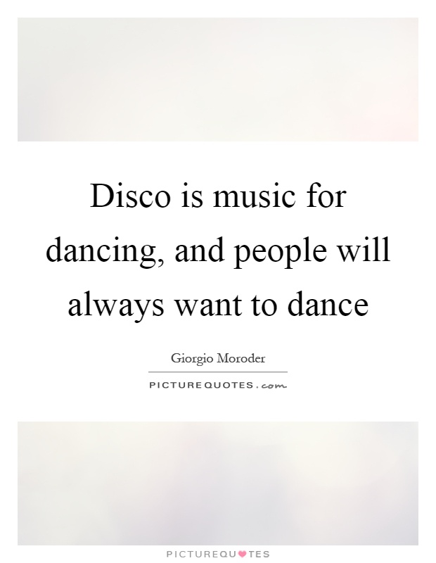 Disco is music for dancing, and people will always want to dance Picture Quote #1