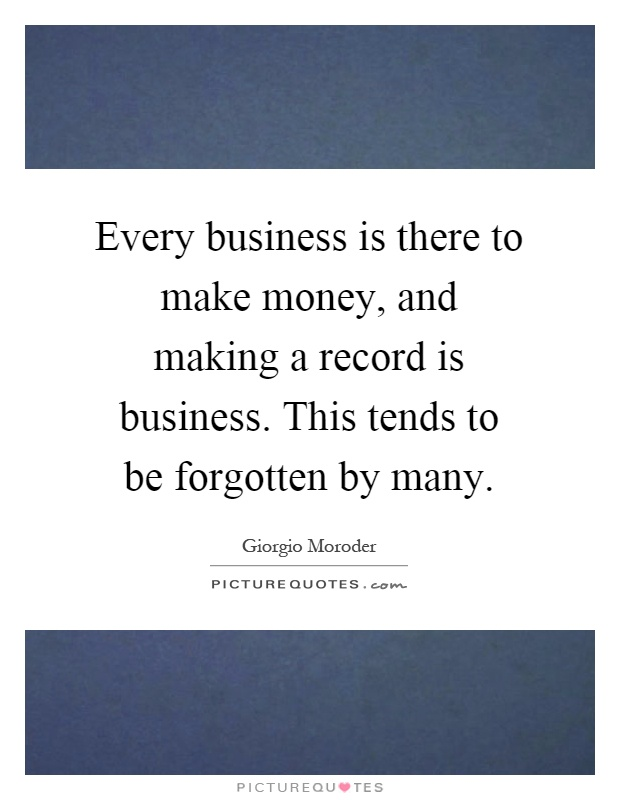 Every business is there to make money, and making a record is business. This tends to be forgotten by many Picture Quote #1