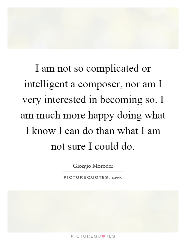I am not so complicated or intelligent a composer, nor am I very interested in becoming so. I am much more happy doing what I know I can do than what I am not sure I could do Picture Quote #1