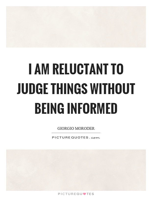 I am reluctant to judge things without being informed Picture Quote #1