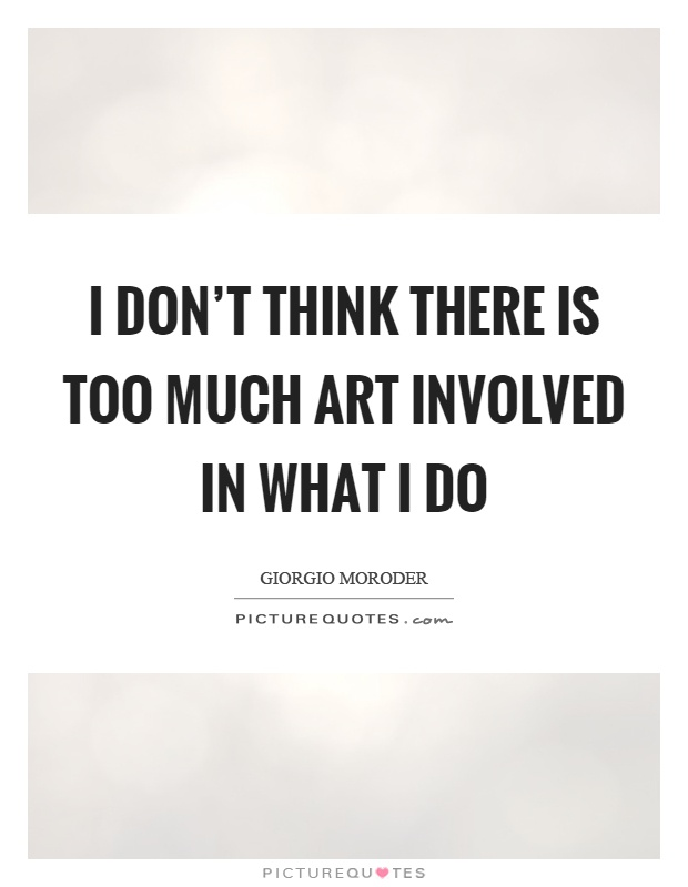 I don't think there is too much art involved in what I do Picture Quote #1