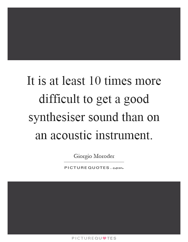 It is at least 10 times more difficult to get a good synthesiser sound than on an acoustic instrument Picture Quote #1