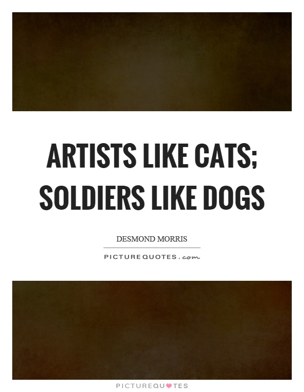 Artists like cats; soldiers like dogs Picture Quote #1