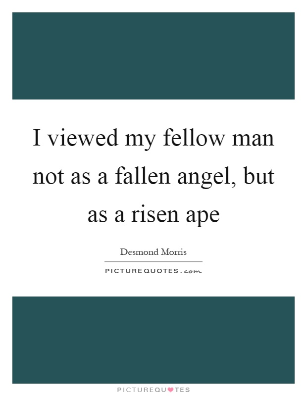 I viewed my fellow man not as a fallen angel, but as a risen ape Picture Quote #1