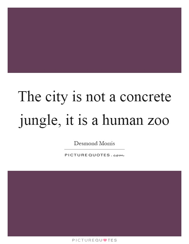 The city is not a concrete jungle, it is a human zoo Picture Quote #1