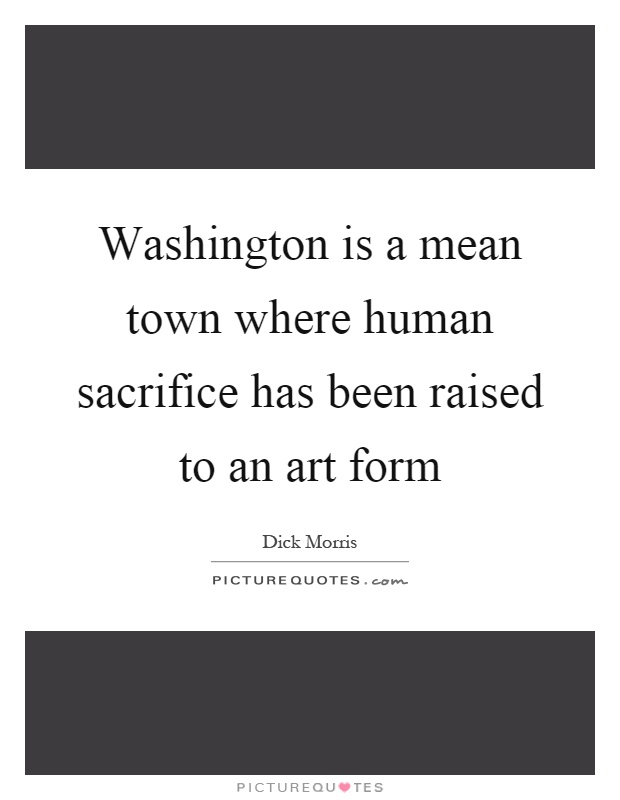 Washington is a mean town where human sacrifice has been raised to an art form Picture Quote #1