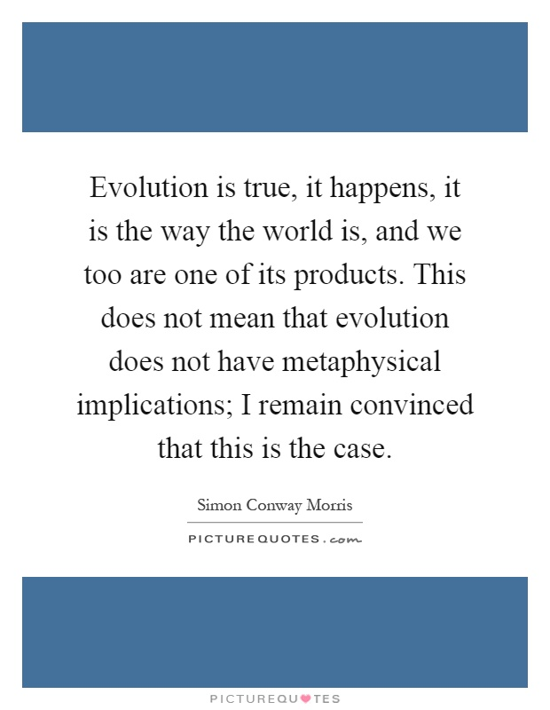 Evolution is true, it happens, it is the way the world is, and we too are one of its products. This does not mean that evolution does not have metaphysical implications; I remain convinced that this is the case Picture Quote #1