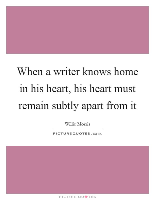 When a writer knows home in his heart, his heart must remain subtly apart from it Picture Quote #1