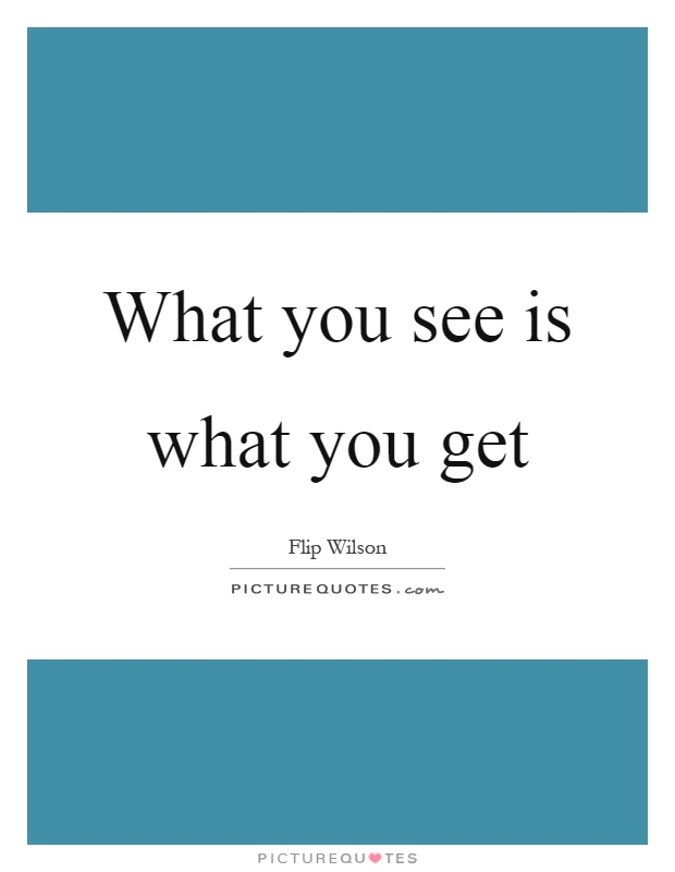 What you see is what you get Picture Quote #1