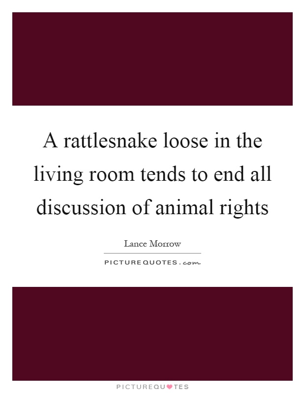 A rattlesnake loose in the living room tends to end all discussion of animal rights Picture Quote #1