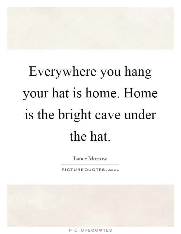 Everywhere you hang your hat is home. Home is the bright cave under the hat Picture Quote #1
