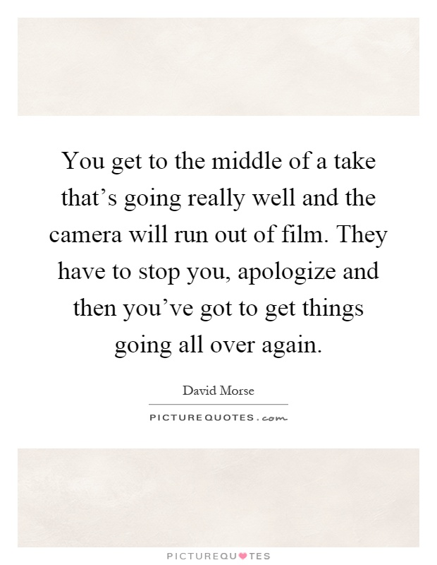 You get to the middle of a take that's going really well and the camera will run out of film. They have to stop you, apologize and then you've got to get things going all over again Picture Quote #1