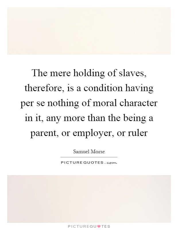 The mere holding of slaves, therefore, is a condition having per se nothing of moral character in it, any more than the being a parent, or employer, or ruler Picture Quote #1