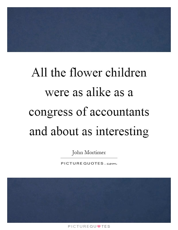 All the flower children were as alike as a congress of accountants and about as interesting Picture Quote #1
