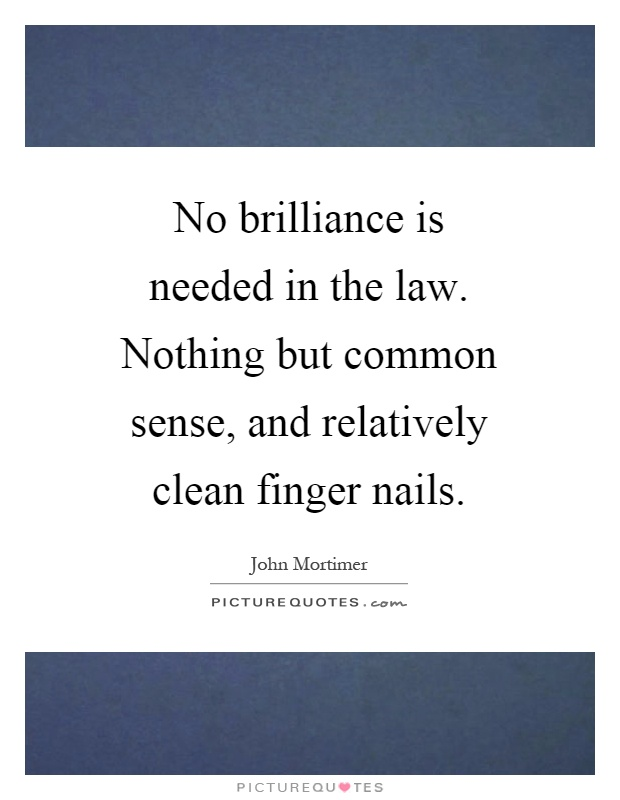 No brilliance is needed in the law. Nothing but common sense, and relatively clean finger nails Picture Quote #1