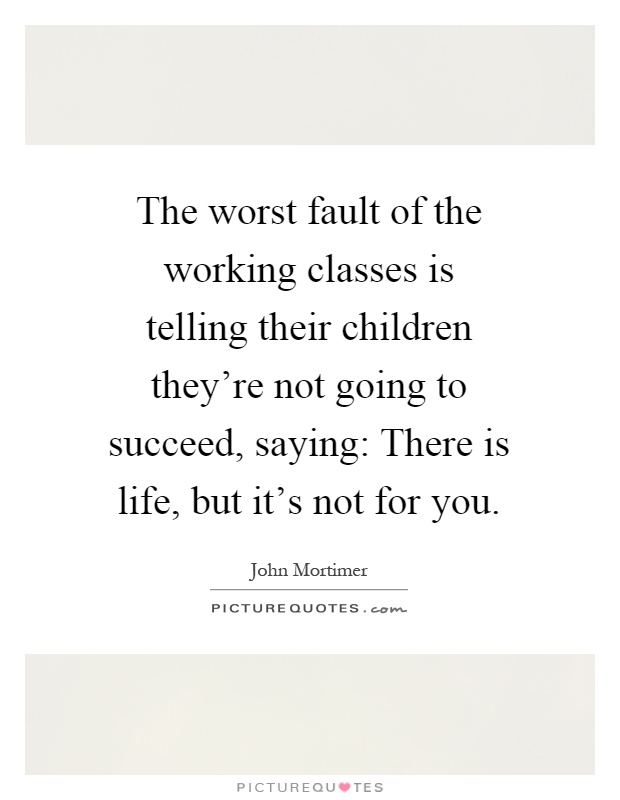 The worst fault of the working classes is telling their children they're not going to succeed, saying: There is life, but it's not for you Picture Quote #1