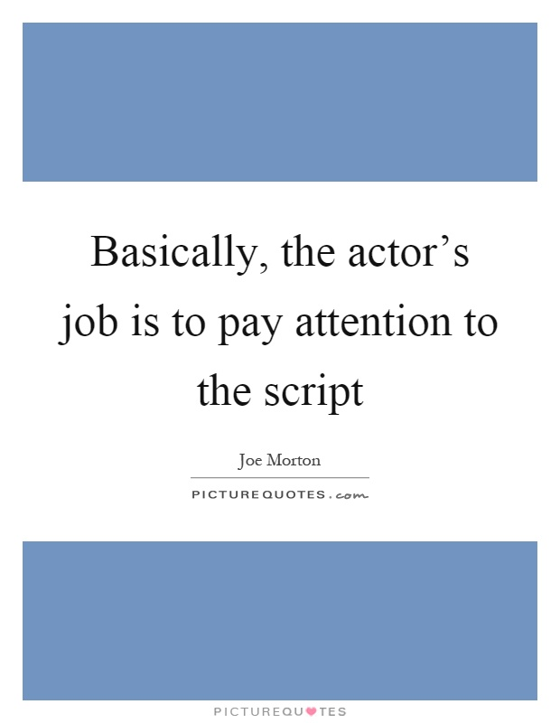 Basically, the actor's job is to pay attention to the script Picture Quote #1