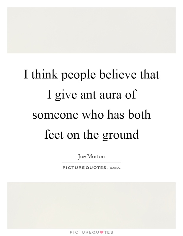 I think people believe that I give ant aura of someone who has both feet on the ground Picture Quote #1