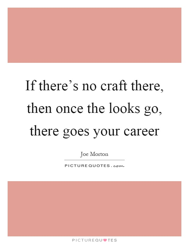 If there's no craft there, then once the looks go, there goes your career Picture Quote #1