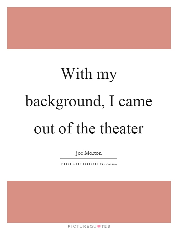 With my background, I came out of the theater Picture Quote #1