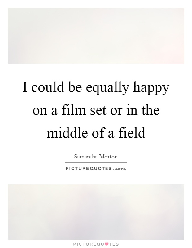 I could be equally happy on a film set or in the middle of a field Picture Quote #1