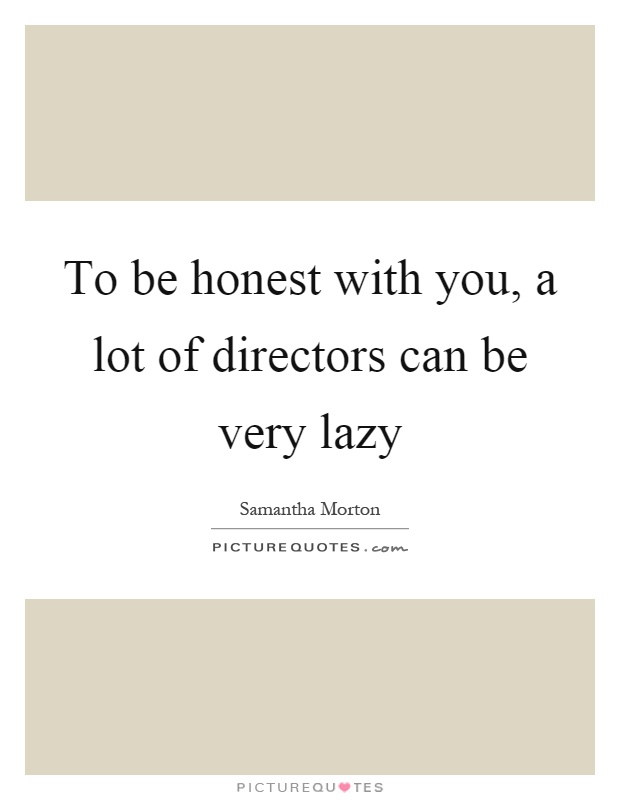 To be honest with you, a lot of directors can be very lazy Picture Quote #1