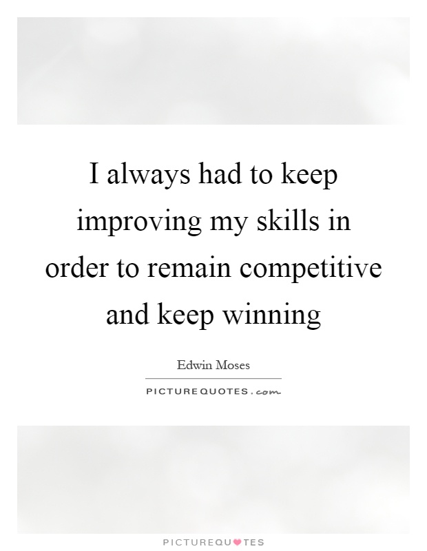 I always had to keep improving my skills in order to remain competitive and keep winning Picture Quote #1