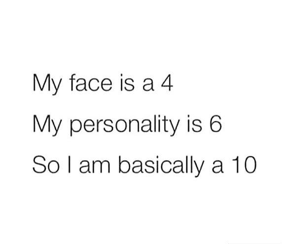 My face is a 4. My personality is a 6. So I am basically a 10 Picture Quote #1
