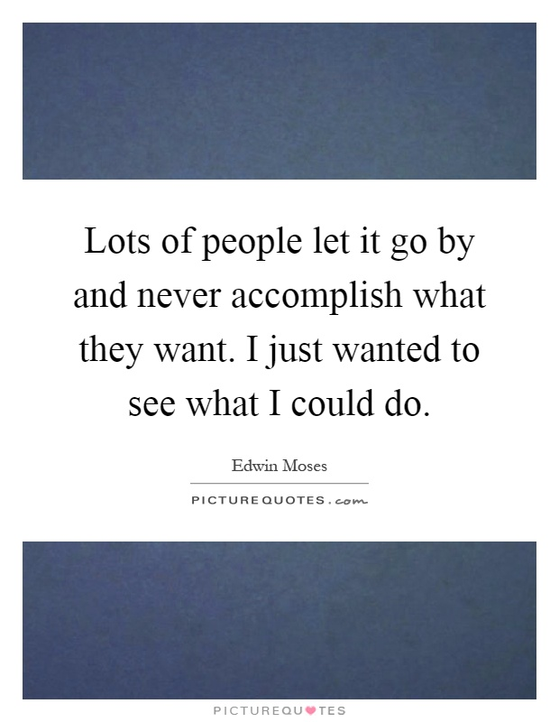 Lots of people let it go by and never accomplish what they want. I just wanted to see what I could do Picture Quote #1