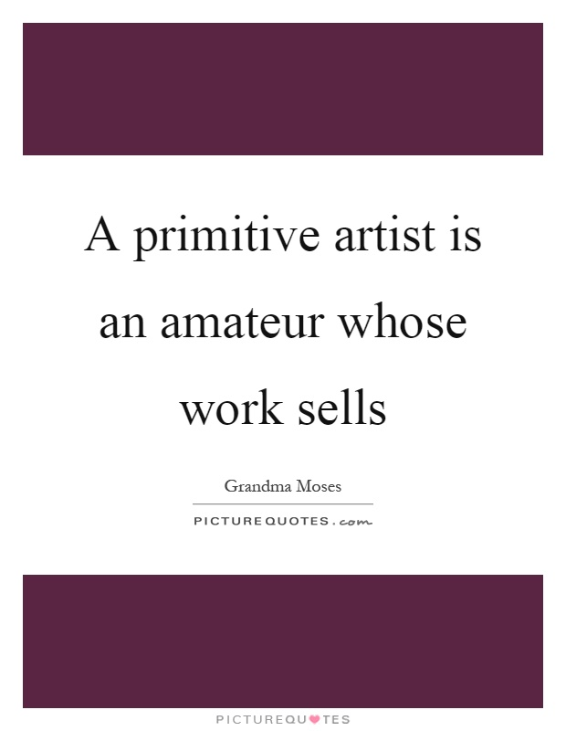 A primitive artist is an amateur whose work sells Picture Quote #1