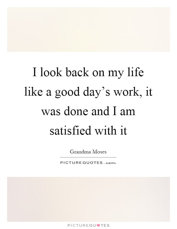 I look back on my life like a good day's work, it was done and I am satisfied with it Picture Quote #1