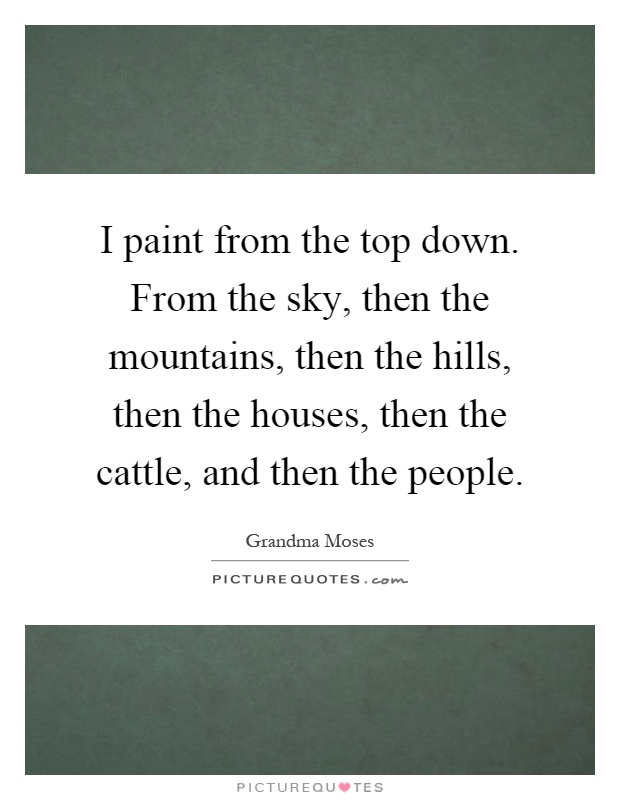I paint from the top down. From the sky, then the mountains, then the hills, then the houses, then the cattle, and then the people Picture Quote #1